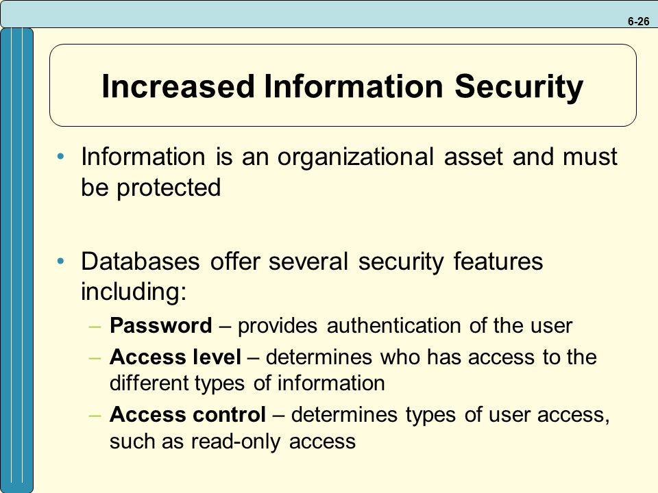 6-26 Increased Information Security Information is an organizational asset and must be protected Databases offer several security features including: