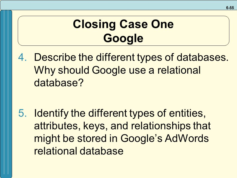 6-55 Closing Case One Google 4.Describe the different types of databases. Why should Google use a relational database? 5.Identify the different types