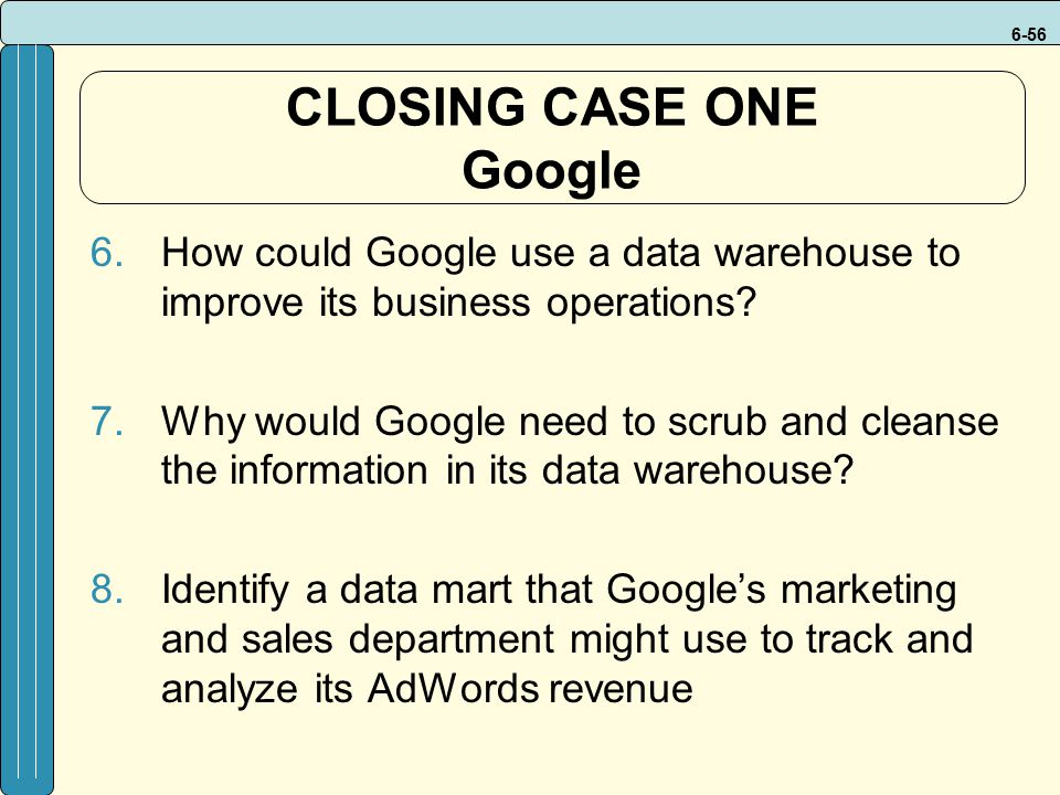 6-56 CLOSING CASE ONE Google 6.How could Google use a data warehouse to improve its business operations? 7.Why would Google need to scrub and cleanse