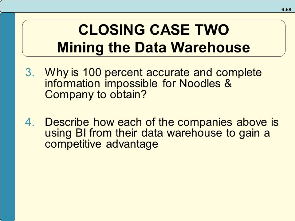 6-58 CLOSING CASE TWO Mining the Data Warehouse 3.Why is 100 percent accurate and complete information impossible for Noodles & Company to obtain? 4.D