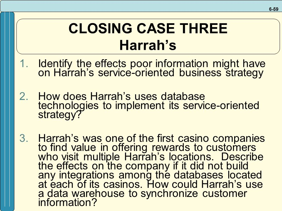 6-59 CLOSING CASE THREE Harrah's 1.Identify the effects poor information might have on Harrah's service-oriented business strategy 2.How does Harrah's