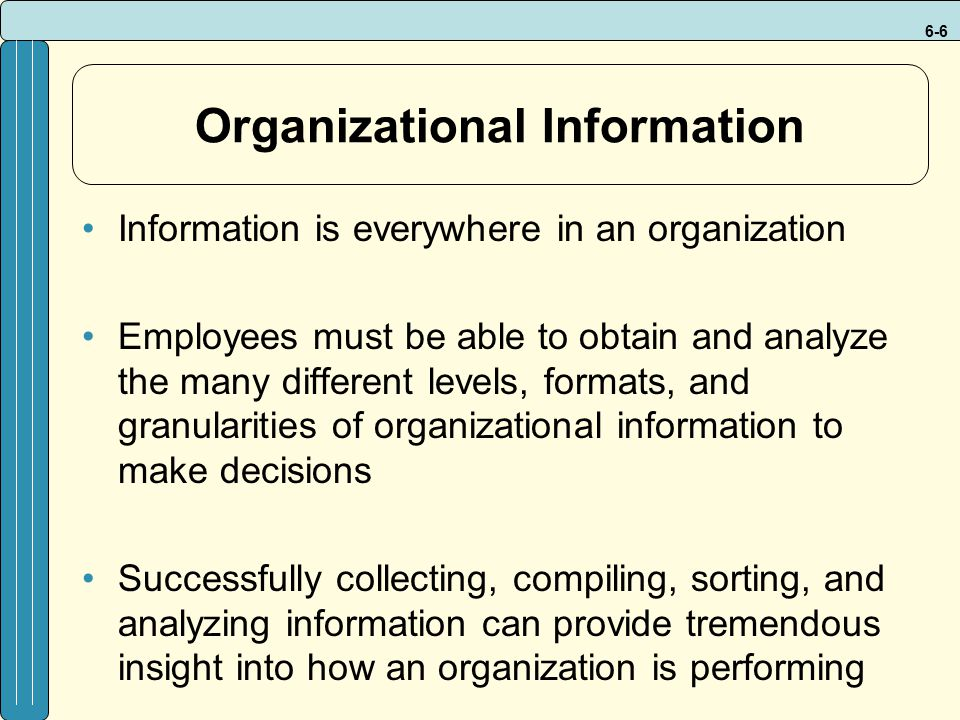 6-6 Organizational Information Information is everywhere in an organization Employees must be able to obtain and analyze the many different levels, fo