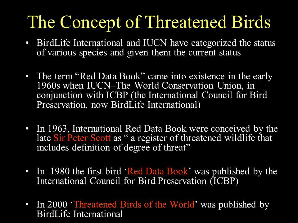 The Concept of Threatened Birds BirdLife International and IUCN have categorized the status of various species and given them the current status The term Red Data Book came into existence in the early 1960s when IUCN–The World Conservation Union, in conjunction with ICBP (the International Council for Bird Preservation, now BirdLife International) In 1963, International Red Data Book were conceived by the late Sir Peter Scott as a register of threatened wildlife that includes definition of degree of threat In 1980 the first bird 'Red Data Book' was published by the International Council for Bird Preservation (ICBP) In 2000 'Threatened Birds of the World' was published by BirdLife International