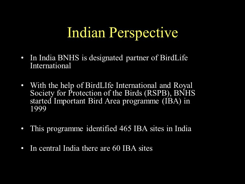 Indian Perspective In India BNHS is designated partner of BirdLife International With the help of BirdLIfe International and Royal Society for Protection of the Birds (RSPB), BNHS started Important Bird Area programme (IBA) in 1999 This programme identified 465 IBA sites in India In central India there are 60 IBA sites