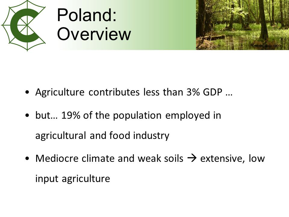 Poland: Overview Agriculture contributes less than 3% GDP … but… 19% of the population employed in agricultural and food industry Mediocre climate and weak soils  extensive, low input agriculture