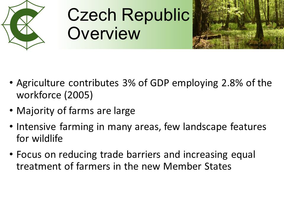 Czech Republic Overview Agriculture contributes 3% of GDP employing 2.8% of the workforce (2005) Majority of farms are large Intensive farming in many areas, few landscape features for wildlife Focus on reducing trade barriers and increasing equal treatment of farmers in the new Member States
