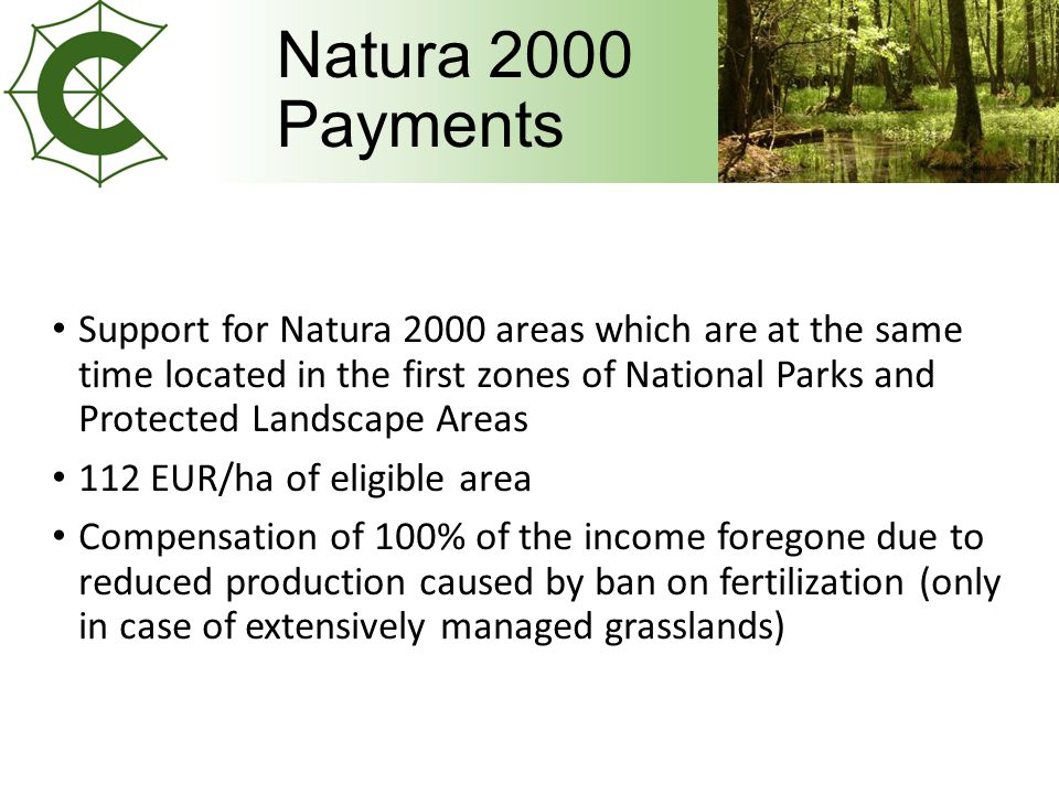 Natura 2000 Payments Support for Natura 2000 areas which are at the same time located in the first zones of National Parks and Protected Landscape Areas 112 EUR/ha of eligible area Compensation of 100% of the income foregone due to reduced production caused by ban on fertilization (only in case of extensively managed grasslands)