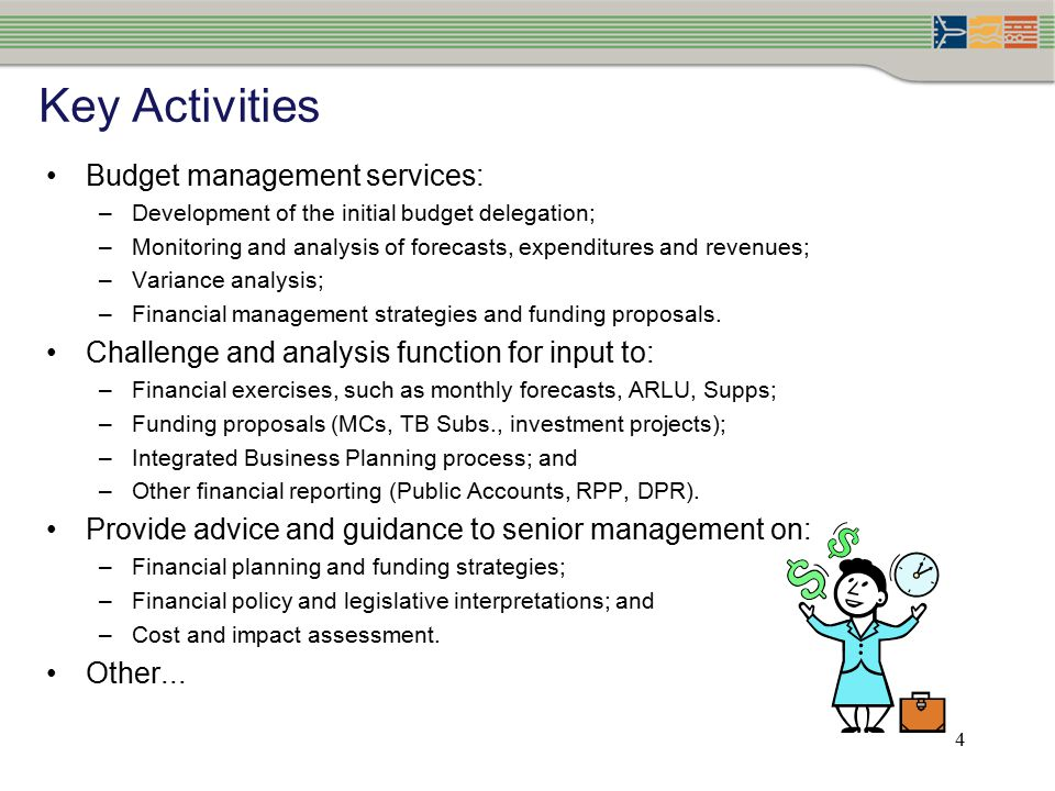 4 Key Activities Budget management services: –Development of the initial budget delegation; –Monitoring and analysis of forecasts, expenditures and revenues; –Variance analysis; –Financial management strategies and funding proposals.
