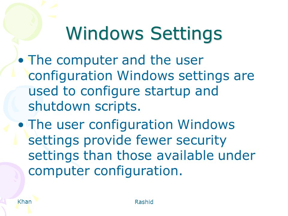 Khan Rashid Windows Settings The computer and the user configuration Windows settings are used to configure startup and shutdown scripts.