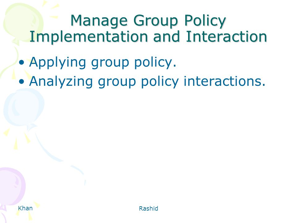 Khan Rashid Manage Group Policy Implementation and Interaction Applying group policy.