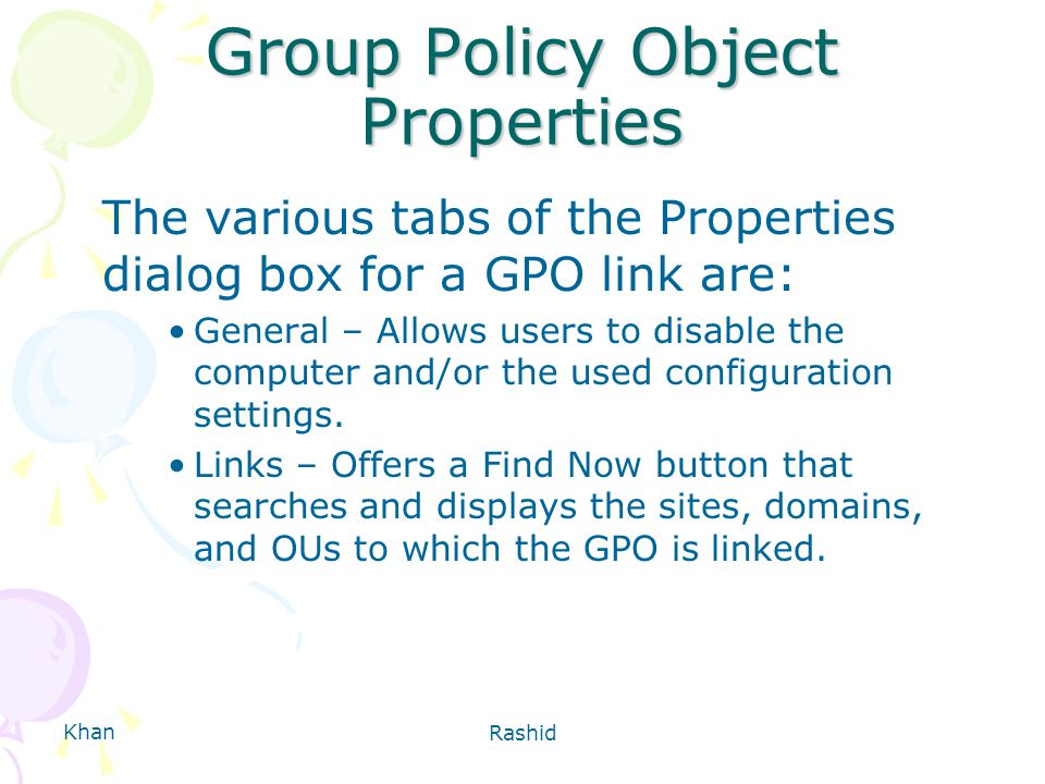 Khan Rashid Group Policy Object Properties The various tabs of the Properties dialog box for a GPO link are: General – Allows users to disable the computer and/or the used configuration settings.