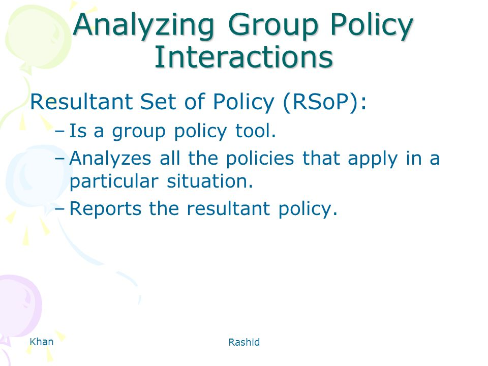 Khan Rashid Analyzing Group Policy Interactions Resultant Set of Policy (RSoP): –Is a group policy tool.