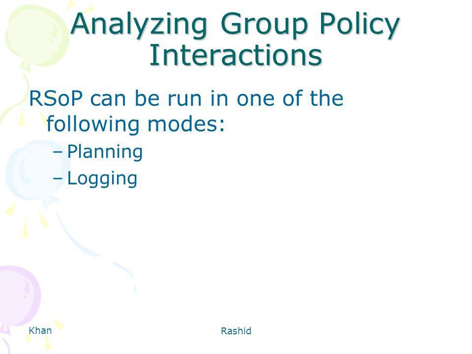 Khan Rashid Analyzing Group Policy Interactions RSoP can be run in one of the following modes: –Planning –Logging