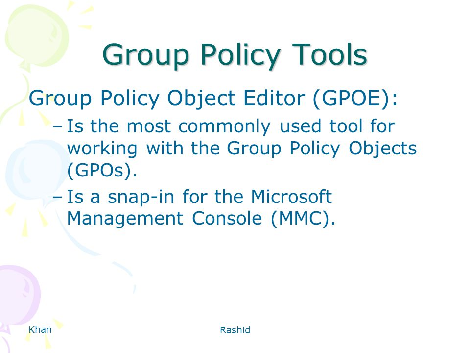Khan Rashid Group Policy Tools Group Policy Object Editor (GPOE): –Is the most commonly used tool for working with the Group Policy Objects (GPOs).