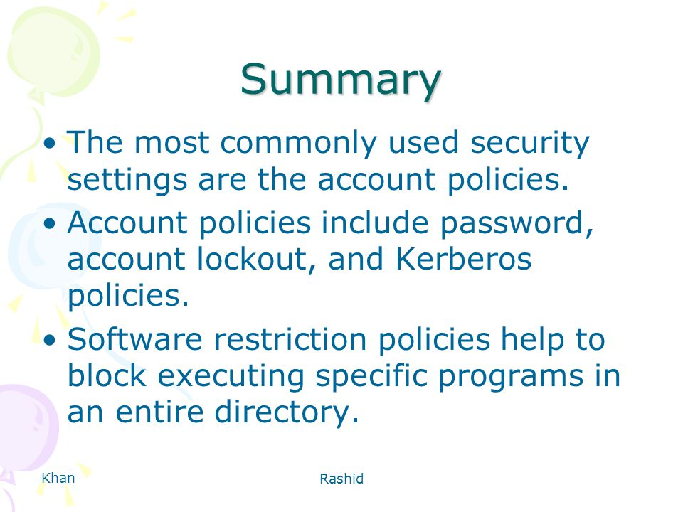 Khan Rashid Summary The most commonly used security settings are the account policies.