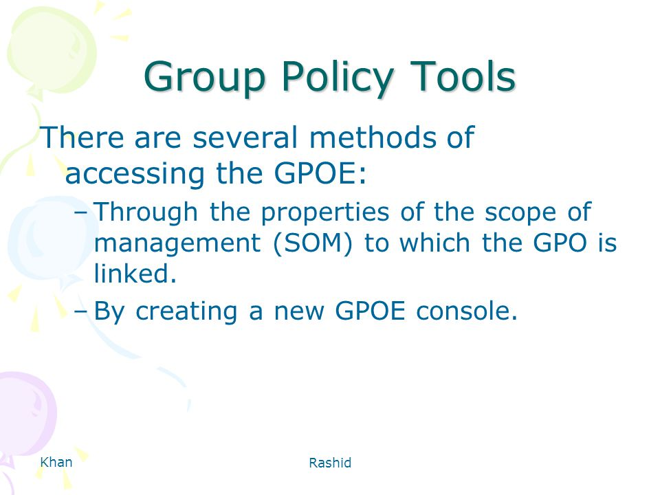 Khan Rashid Group Policy Tools There are several methods of accessing the GPOE: –Through the properties of the scope of management (SOM) to which the GPO is linked.