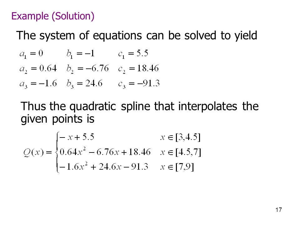 17 Example (Solution) The system of equations can be solved to yield Thus the quadratic spline that interpolates the given points is