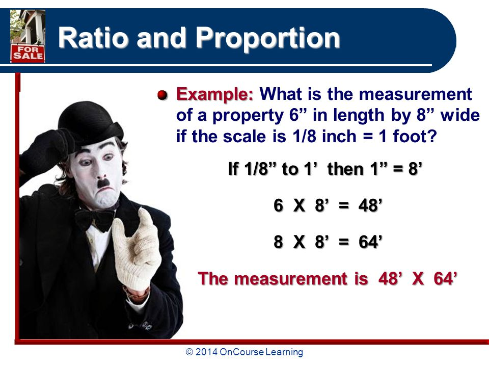 © 2014 OnCourse Learning Ratio and Proportion Example: Example: What is the measurement of a property 6 in length by 8 wide if the scale is 1/8 inch = 1 foot.