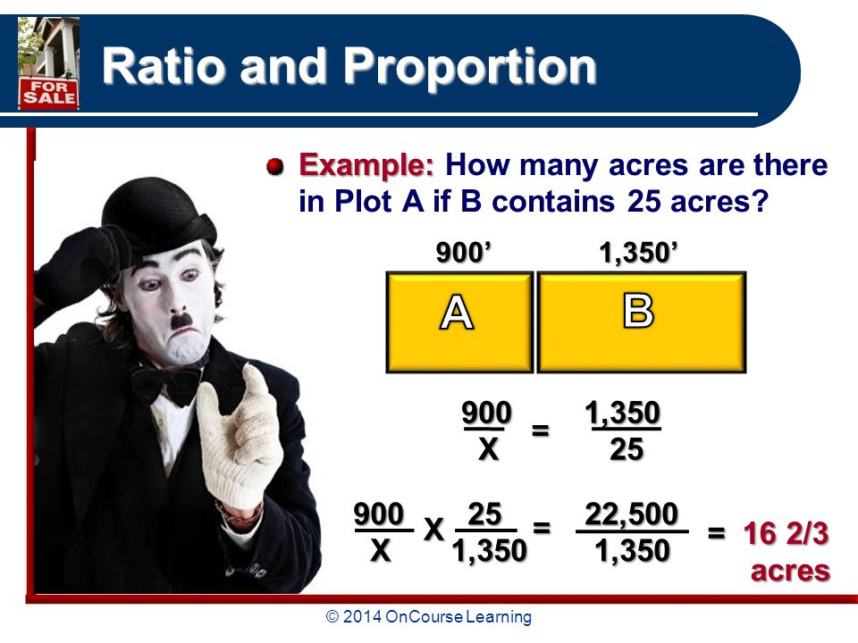 © 2014 OnCourse Learning Ratio and Proportion Example: Example: How many acres are there in Plot A if B contains 25 acres.