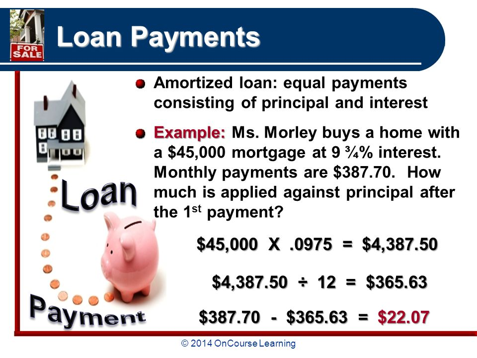 © 2014 OnCourse Learning Loan Payments Amortized loan: equal payments consisting of principal and interest Example: Example: Ms.