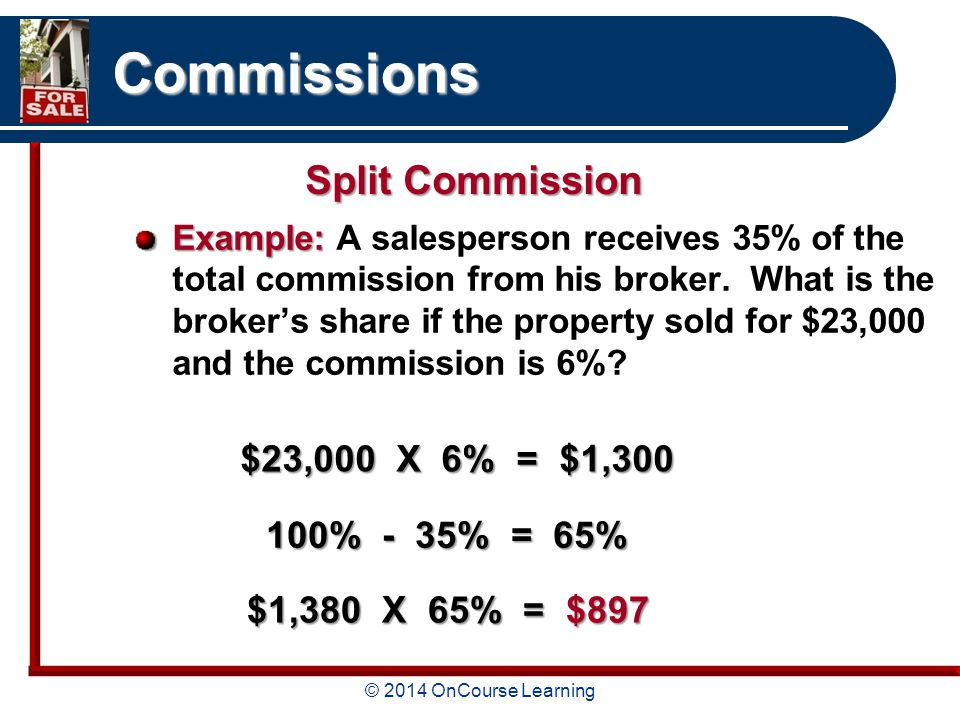 © 2014 OnCourse Learning Commissions Example: Example: A salesperson receives 35% of the total commission from his broker.