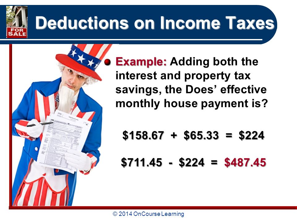 © 2014 OnCourse Learning Deductions on Income Taxes Example: Example: Adding both the interest and property tax savings, the Does' effective monthly house payment is.