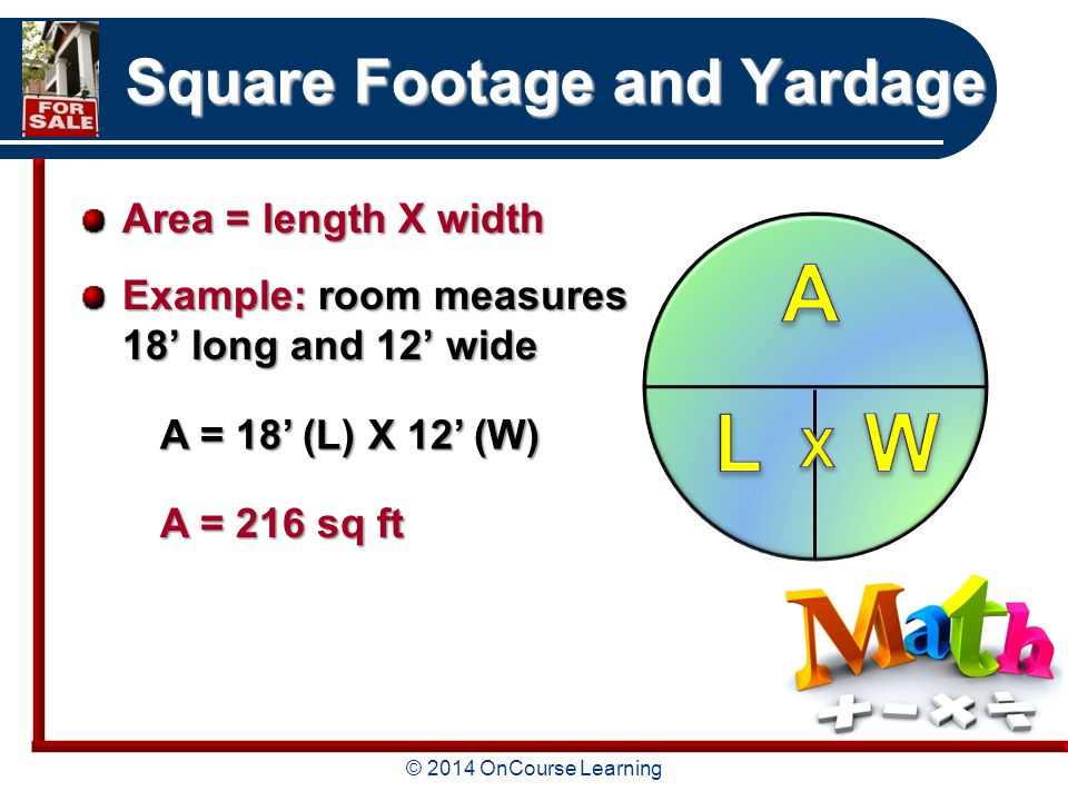 © 2014 OnCourse Learning Square Footage and Yardage Area = length X width Example: room measures 18' long and 12' wide A = 18' (L) X 12' (W) A = 216 sq ft