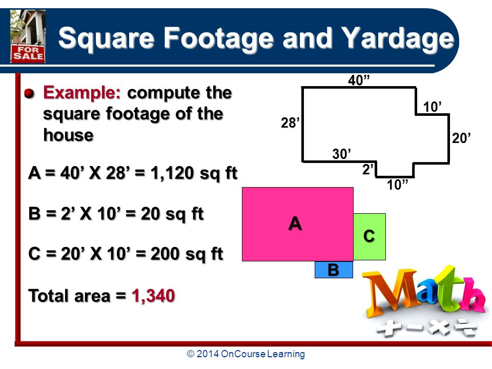 © 2014 OnCourse Learning Square Footage and Yardage Example: compute the square footage of the house A = 40' X 28' = 1,120 sq ft B = 2' X 10' = 20 sq ft C = 20' X 10' = 200 sq ft Total area = 1, A B C