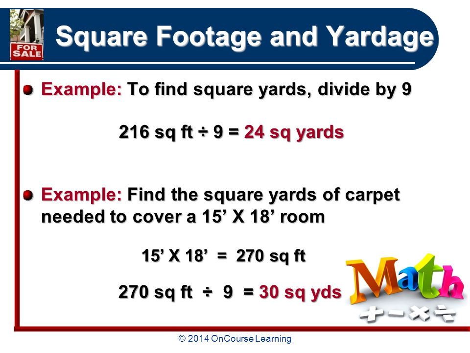 © 2014 OnCourse Learning Square Footage and Yardage Example: To find square yards, divide by 9 Example: Find the square yards of carpet needed to cover a 15' X 18' room 216 sq ft ÷ 9 = 24 sq yards 15' X 18' = 270 sq ft 270 sq ft ÷ 9 = 30 sq yds