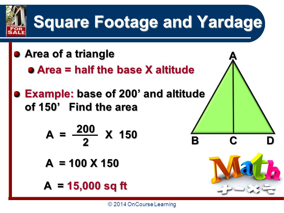 © 2014 OnCourse Learning Square Footage and Yardage Area of a triangle Area = half the base X altitude Example: base of 200' and altitude of 150' Find the area A = X 150 X 150 A = 100 X ABCD A = 15,000 sq ft