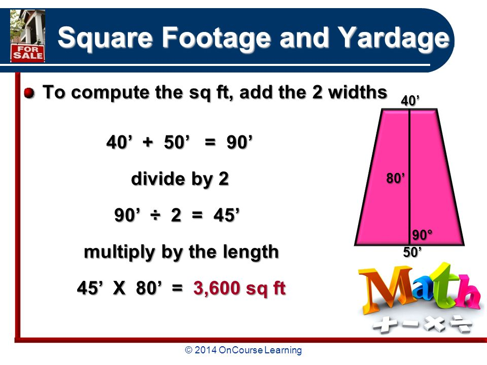 © 2014 OnCourse Learning Square Footage and Yardage To compute the sq ft, add the 2 widths 40' + 50' = 90' divide by 2 divide by 2 90' ÷ 2 = 45' 45' X 80' = 3,600 sq ft 40'80' 90° 50' multiply by the length