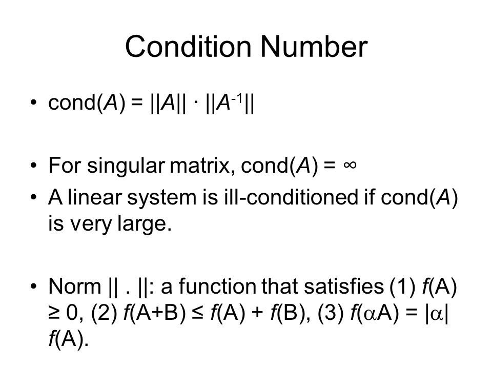 Condition Number cond(A) = ||A|| · ||A -1 || For singular matrix, cond(A) = ∞ A linear system is ill-conditioned if cond(A) is very large.