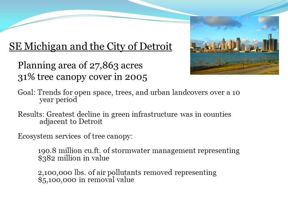 SE Michigan and the City of Detroit Planning area of 27,863 acres 31% tree canopy cover in 2005 Goal: Trends for open space, trees, and urban landcovers over a 10 year period Results: Greatest decline in green infrastructure was in counties adjacent to Detroit Ecosystem services of tree canopy: million cu.ft.