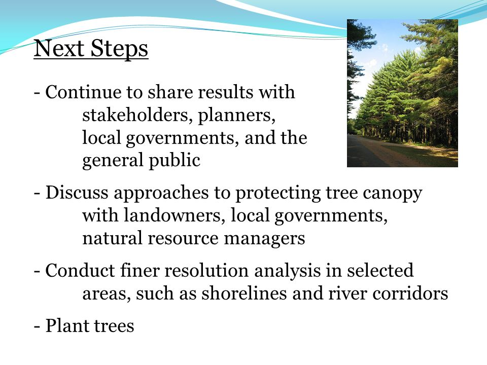 Next Steps - Continue to share results with stakeholders, planners, local governments, and the general public - Discuss approaches to protecting tree canopy with landowners, local governments, natural resource managers - Conduct finer resolution analysis in selected areas, such as shorelines and river corridors - Plant trees