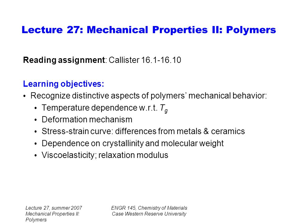 Lecture 27, summer 2007 Mechanical Properties II: Polymers ENGR 145, Chemistry of Materials Case Western Reserve University Reading assignment: Callister Learning objectives: Recognize distinctive aspects of polymers' mechanical behavior: Temperature dependence w.r.t.