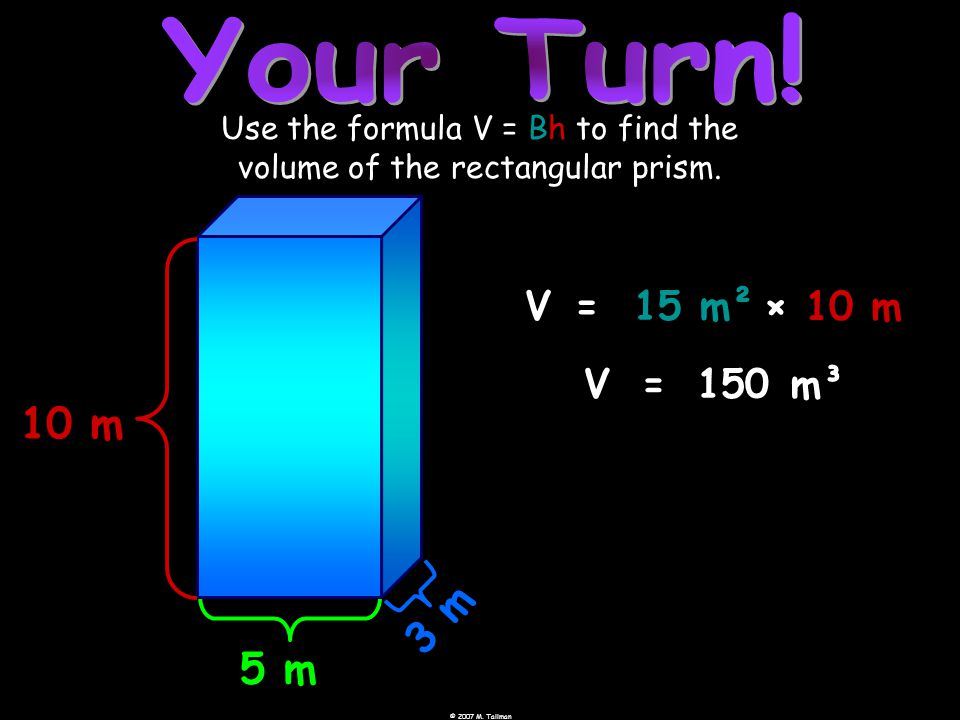 © 2007 M. Tallman 5 m 10 m 3 m Use the formula V = Bh to find the volume of the rectangular prism.