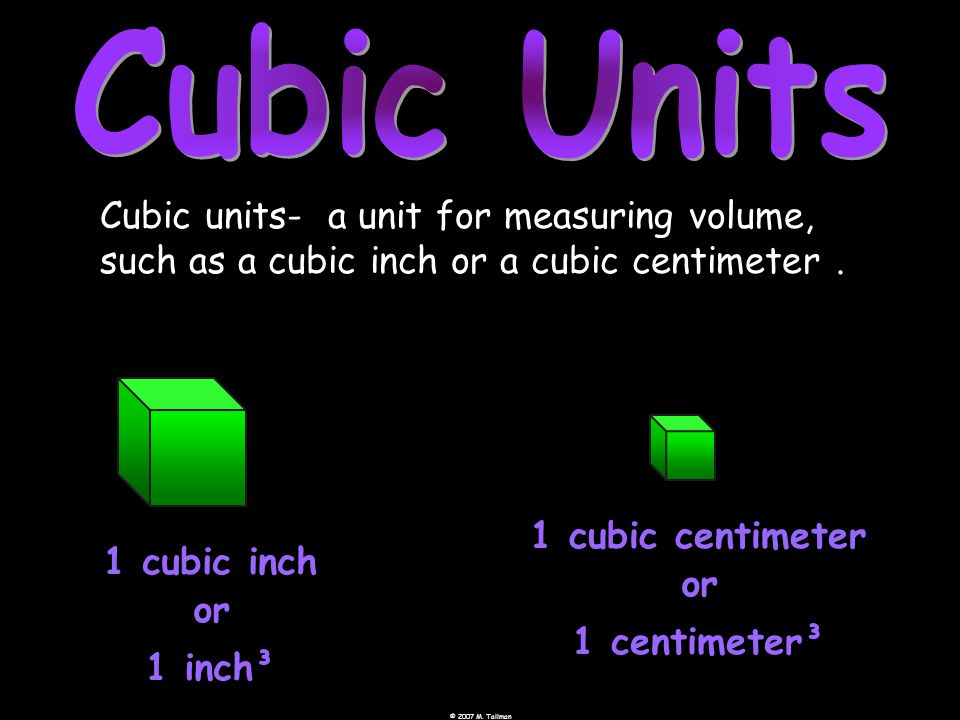 Cubic units- a unit for measuring volume, such as a cubic inch or a cubic centimeter.