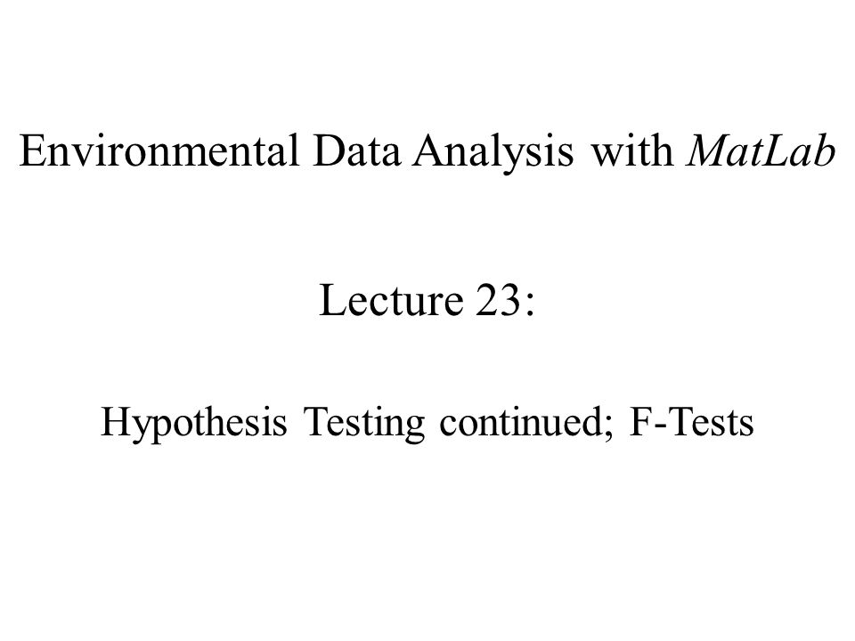 Environmental Data Analysis with MatLab Lecture 23: Hypothesis Testing continued; F-Tests