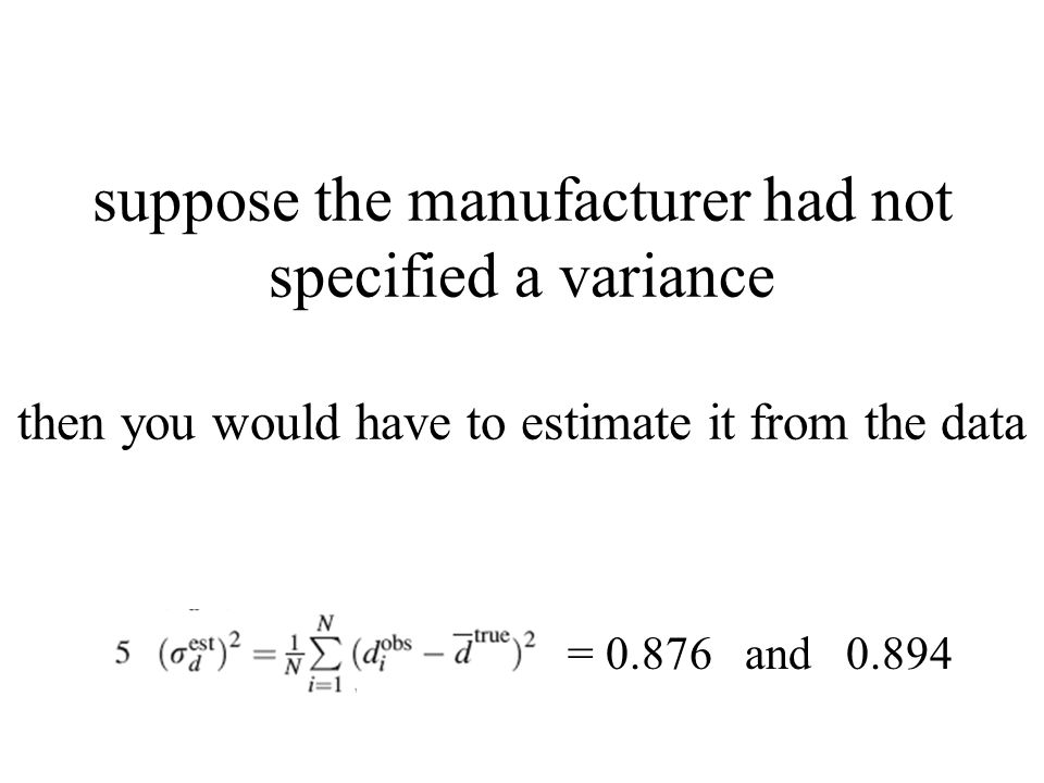suppose the manufacturer had not specified a variance then you would have to estimate it from the data = and 0.894