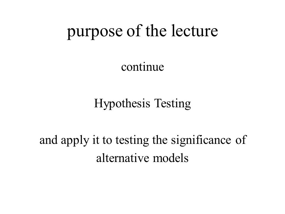 purpose of the lecture continue Hypothesis Testing and apply it to testing the significance of alternative models