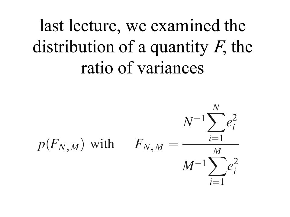 last lecture, we examined the distribution of a quantity F, the ratio of variances