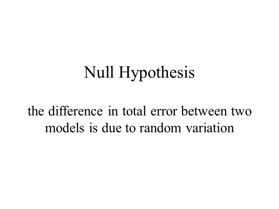 Null Hypothesis the difference in total error between two models is due to random variation
