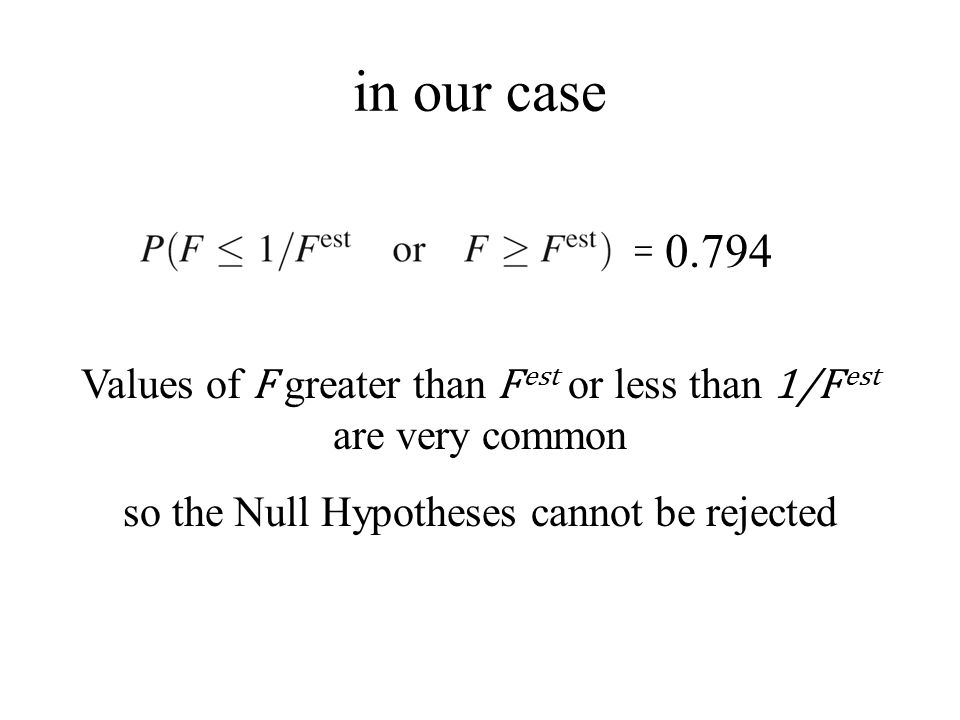 in our case = Values of F greater than F est or less than 1/F est are very common so the Null Hypotheses cannot be rejected