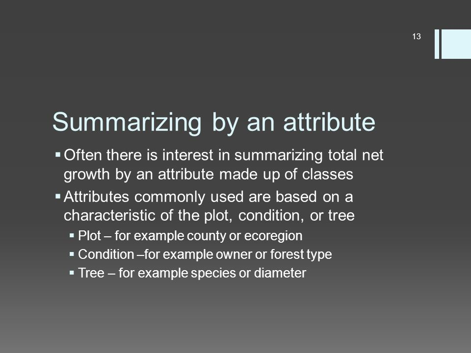 Summarizing by an attribute  Often there is interest in summarizing total net growth by an attribute made up of classes  Attributes commonly used are based on a characteristic of the plot, condition, or tree  Plot – for example county or ecoregion  Condition –for example owner or forest type  Tree – for example species or diameter 13