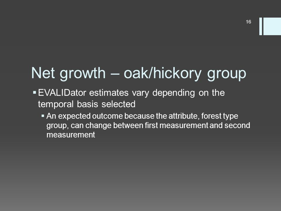 Net growth – oak/hickory group  EVALIDator estimates vary depending on the temporal basis selected  An expected outcome because the attribute, forest type group, can change between first measurement and second measurement 16