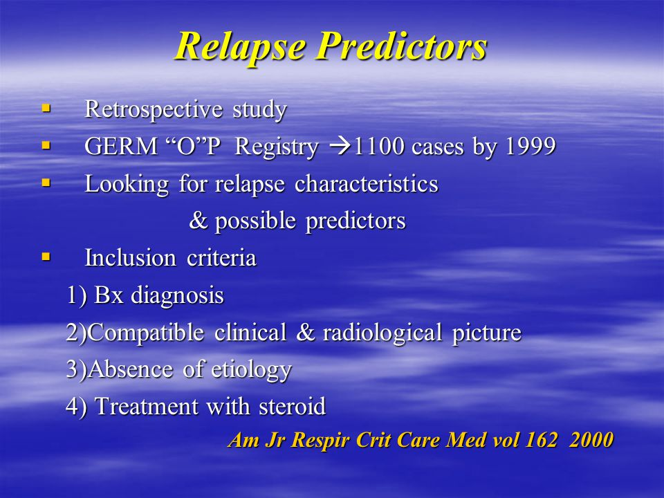 Relapse Predictors  Retrospective study  GERM O P Registry  1100 cases by 1999  Looking for relapse characteristics & possible predictors & possible predictors  Inclusion criteria 1) Bx diagnosis 1) Bx diagnosis 2)Compatible clinical & radiological picture 2)Compatible clinical & radiological picture 3)Absence of etiology 3)Absence of etiology 4) Treatment with steroid 4) Treatment with steroid Am Jr Respir Crit Care Med vol Am Jr Respir Crit Care Med vol