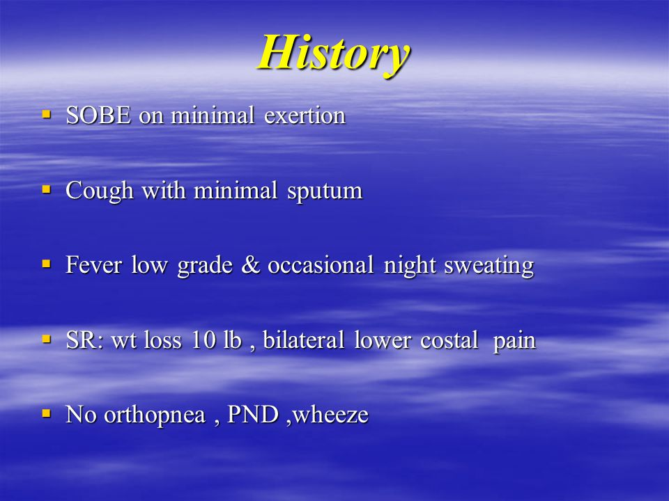 History  SOBE on minimal exertion  Cough with minimal sputum  Fever low grade & occasional night sweating  SR: wt loss 10 lb, bilateral lower costal pain  No orthopnea, PND,wheeze