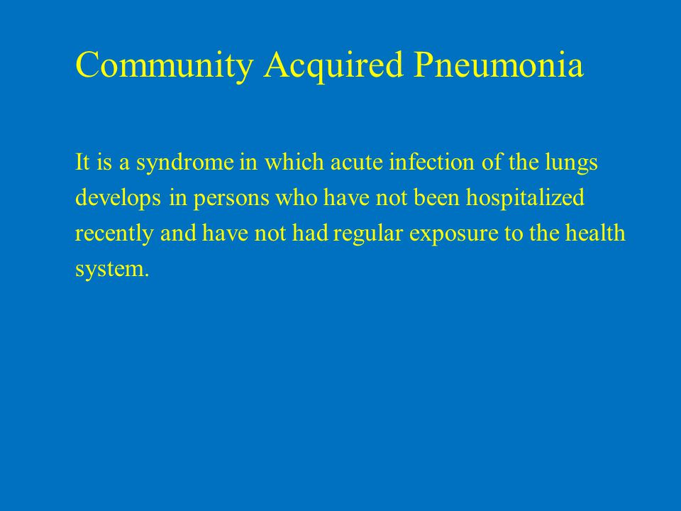 Community Acquired Pneumonia It is a syndrome in which acute infection of the lungs develops in persons who have not been hospitalized recently and have not had regular exposure to the health system.
