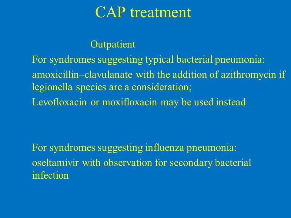 CAP treatment Outpatient For syndromes suggesting typical bacterial pneumonia: amoxicillin–clavulanate with the addition of azithromycin if legionella species are a consideration; Levofloxacin or moxifloxacin may be used instead For syndromes suggesting influenza pneumonia: oseltamivir with observation for secondary bacterial infection