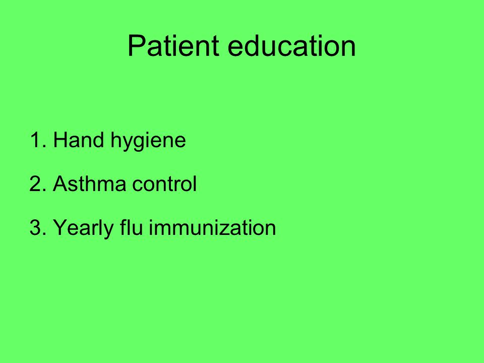 Patient education 1. Hand hygiene 2. Asthma control 3. Yearly flu immunization